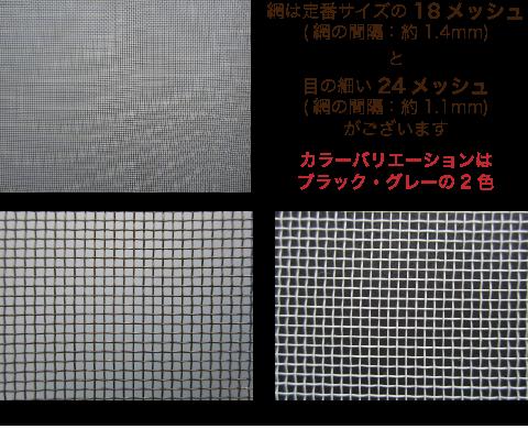 網は定番サイズの18メッシュ(網の間隔:約1.4mm)と目の細い24メッシュ(網の間隔:約1.1mm)がございます カラーバリエーションはブラック・グレー・ホワイトの3色