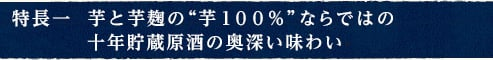 """特長一  芋と芋麹の""""芋100%""""ならではの十年貯蔵原酒の奥深い味わい"""