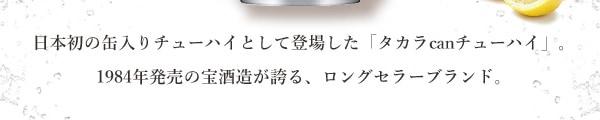 日本初の缶入りチューハイとして登場した「タカラcanチューハイ」。1984年発売の宝酒造が誇る、ロングセラーブランド。