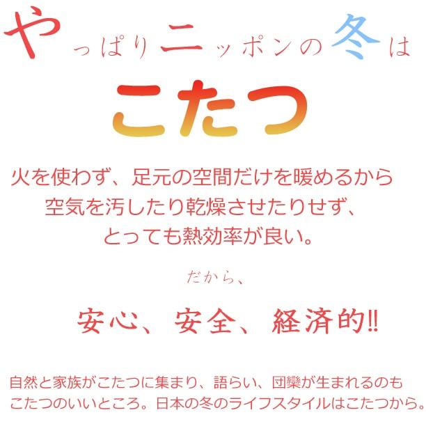 やっぱりニッポンの冬はこたつ。火を使わず足元の空間だけを暖めるから空気を汚したり乾燥させたりせず、とても熱効率が良い。だから安心、安全、経済的!自然と家族が集まり語らい、団欒が生まれるのも炬燵の良いところ。日本の冬のライフスタイルはコタツから