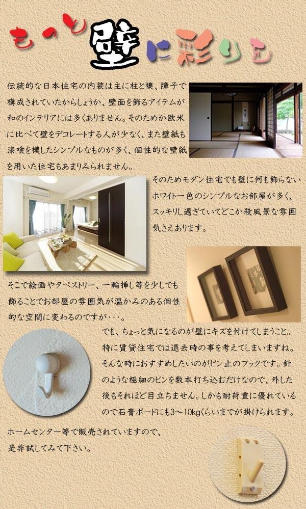 伝統的な日本住宅の内装は主に柱と襖、障子で 構成されていたからしょうか、壁面を飾るアイテムが 和のインテリアには多くありません。 そのためモダン住宅でも壁に何も飾らない ホワイト一色のシンプルなお部屋が多く、 スッキリし過ぎていてどこか殺風景な雰囲 気さえあります。 そこで絵画やタペストリー、一輪挿し等を少しでも 飾ることでお部屋の雰囲気が温かみのある個性 的な空間に変わるのですが・・・。 でも、ちょっと気になるのが壁にキズを付けてしまうこと。 特に賃貸住宅では退去時の事を考えてしまいますね。 そんな時におすすめしたいのがピン止のフックです。針 のような極細のピンを数本打ち込むだけなので、外した 後もそれほど目立ちません。しかも耐荷重に優れている ので石膏ボードにも3〜10kgくらいまでが掛けられます。