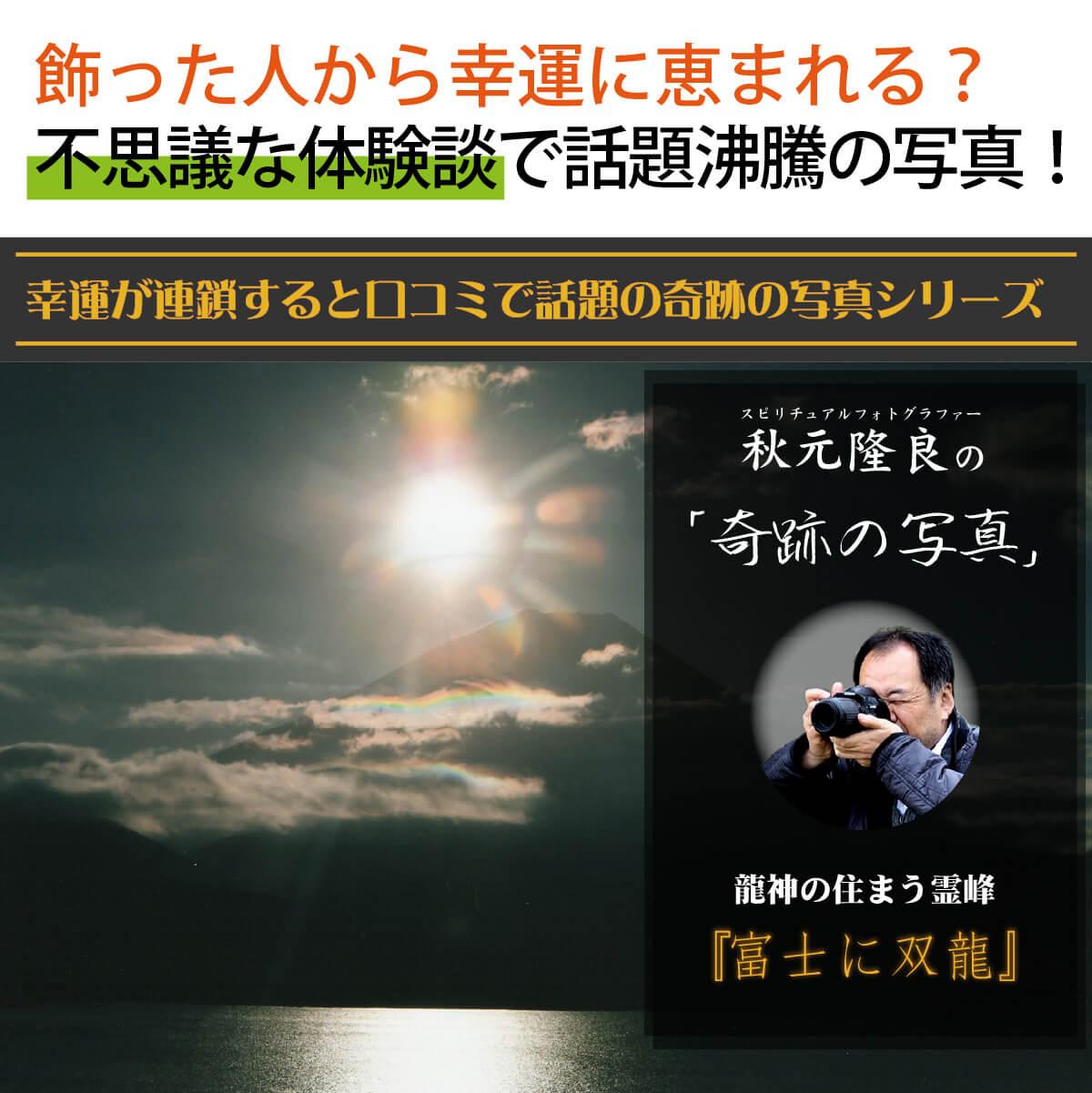 【奇跡の写真】富士に双龍 ≫飾るだけで幸運が連鎖すると話題!秋元隆良の開運フォト作品 開運グッズ