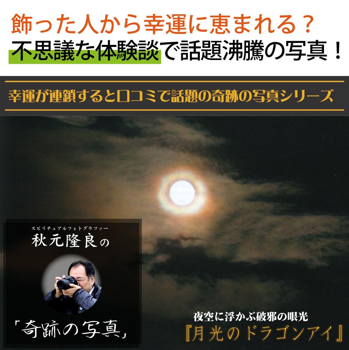 【奇跡の写真】月光のドラゴンアイ ≫飾るだけで幸運が連鎖すると話題!秋元隆良の開運フォト作品 開運グッズ