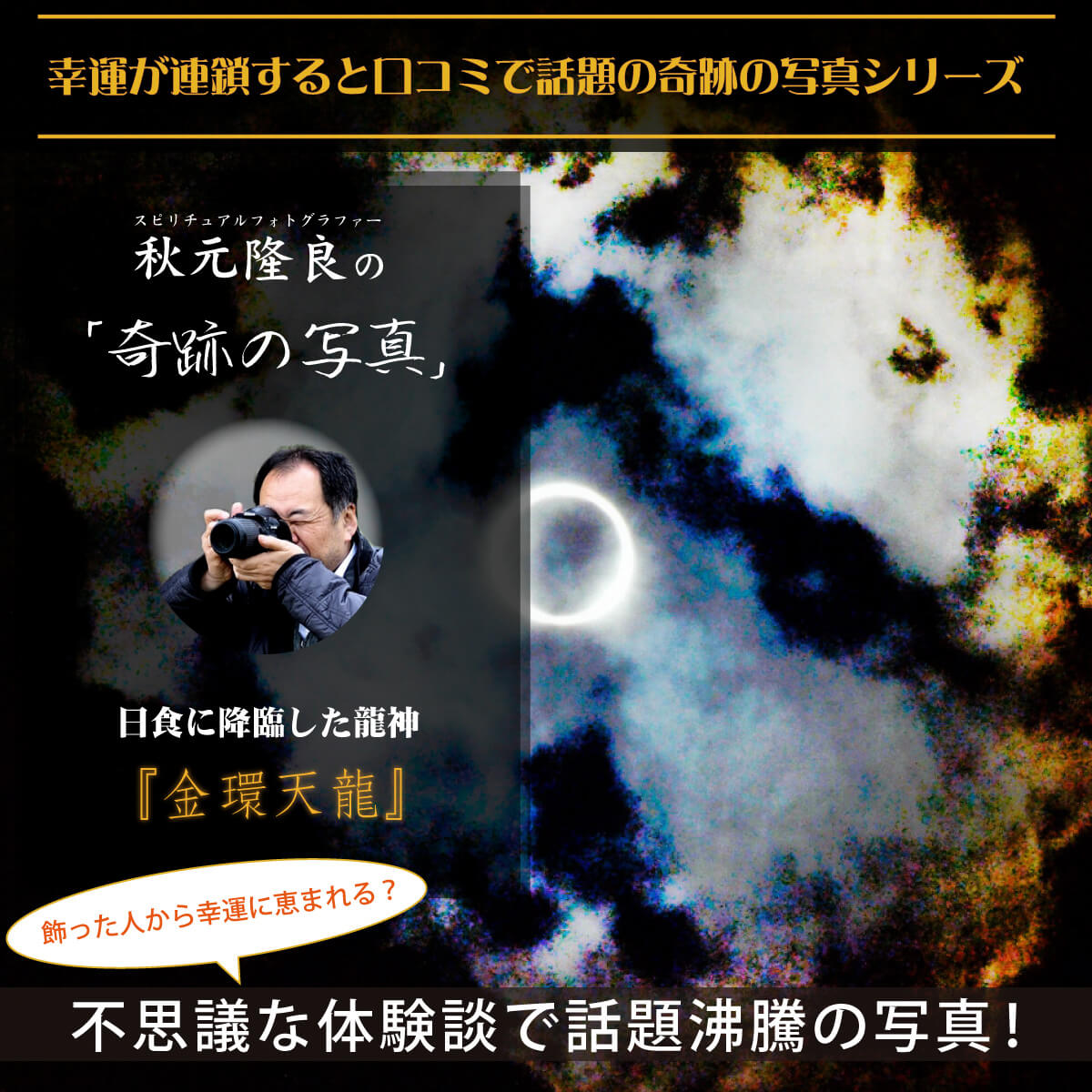 【奇跡の写真】金環天龍 ≫飾るだけで幸運が連鎖すると話題!秋元隆良の開運フォト作品 開運グッズ