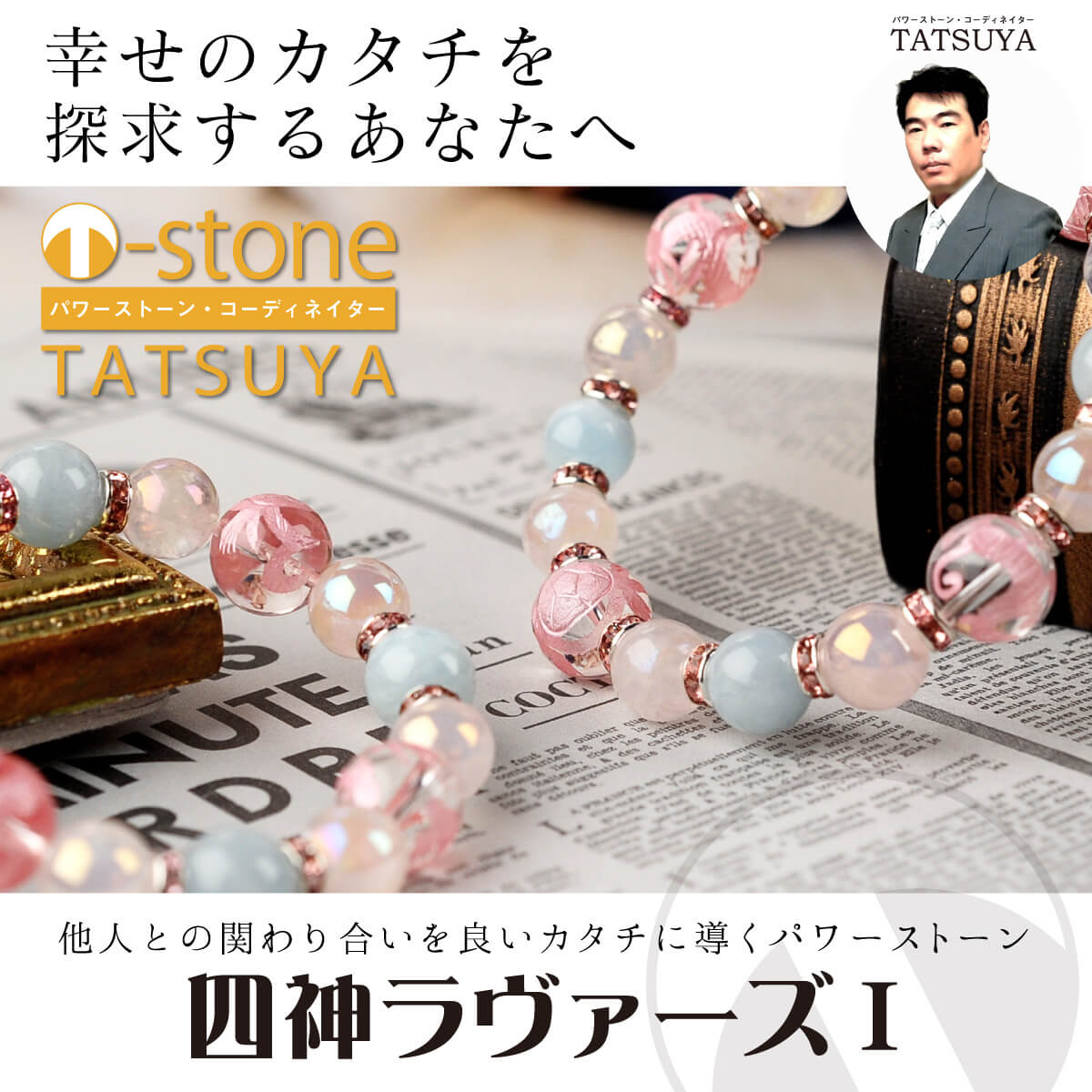 【T-stone】 四神ラヴァーズ� ≫オーダーメイドの開運ブレスレット→幸せの探求 開運グッズ