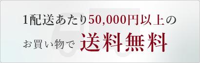 1配送あたり50,000円以上のお買い物で送料無料
