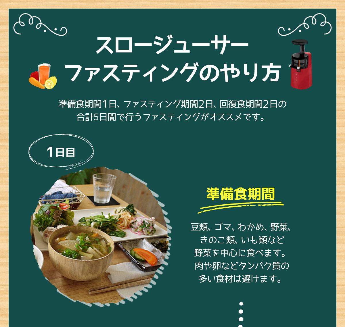 スロージューサーファスティングのやり方 1日目:準備食期間(豆類、ゴマ、わかめ、野菜、きのこ類、いも類など野菜を中心に食べます。肉や卵などタンパク質の多い食材は避けます。)