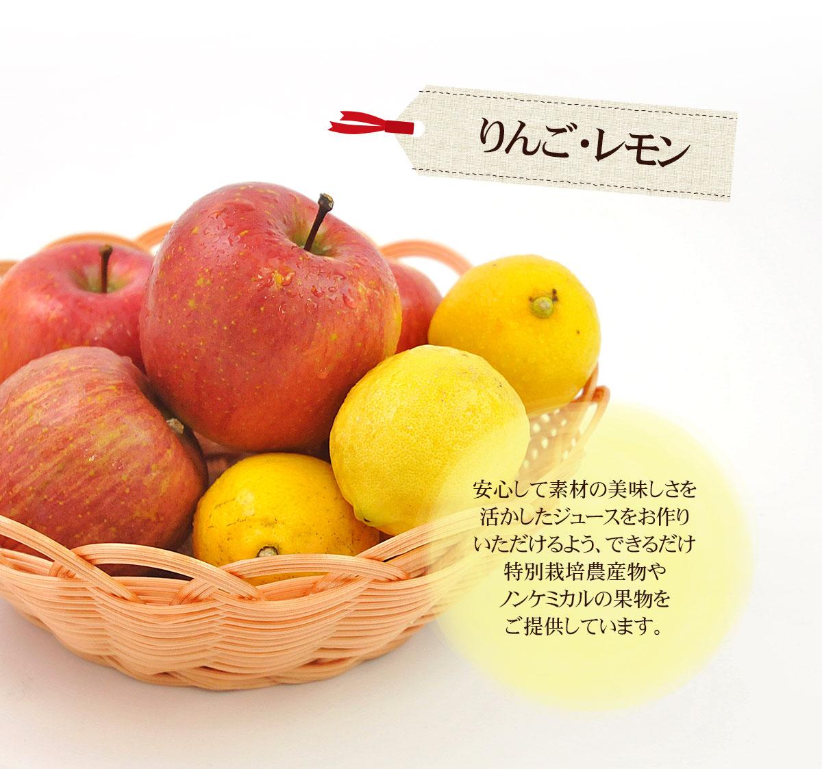 りんご・レモン 安心して素材の美味しさを活かしたジュースをお作りいただけるよう、できるだけ特別栽培農産物やノンケミカルの果物をご提供しています。