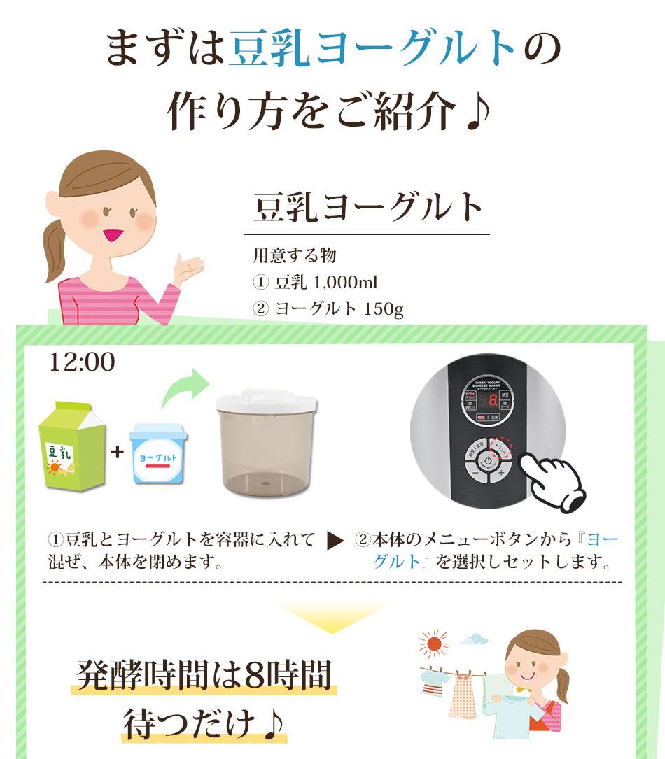 まずは豆乳ヨーグルトの作り方をご紹介♪(用意するもの �豆乳 1,000ml�ヨーグルト 100g 手順 �豆乳とヨーグルトを容器に入れて混ぜ、本体を閉めます �本体のメニューボタンから「ヨーグルト」を選択しセットします 発酵時間は8時間待つだけ)