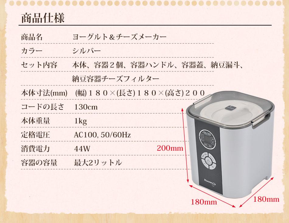 商品仕様 商品名:ヨーグルト&チーズメーカー、カラー:シルバー、セット内容:本体・ヨーグルト容器セット(容器2個・ハンドル1個・蓋1個)・チーズフィルター1個・納豆セット(納豆漏斗・納豆容器1個)・取扱説明書・レシピブック)、本体寸法(mm):(幅)180×(長さ)180×(高さ)200、本体重量:1kg、定格電圧:AC100V 50/60Hz、消費電力:44W、容量:最大2リットル
