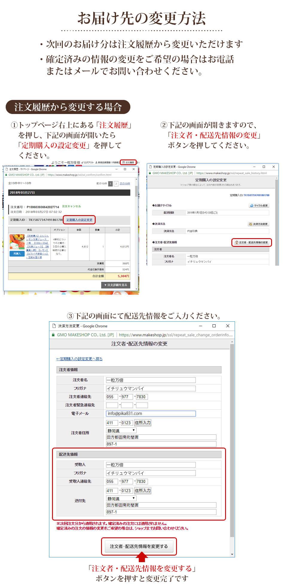 お届け先の変更方法 ・次回のお届け文は注文履歴から変更いただけます ・確定済みの情報の変更をご希望の場合はお電話またはメールでお問合せください