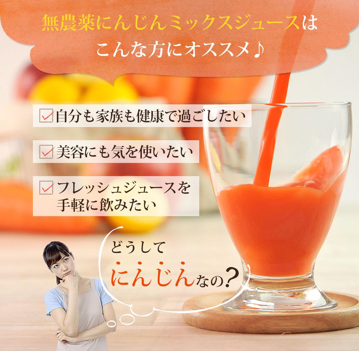 無農薬にんじんミックスジュースはこんな方にオススメ♪ 自分も家族も健康で過ごしたい、美容にも気を使いたい、フレッシュジュースを手軽に飲みたい