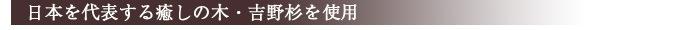 日本を代表する癒しの木・吉野杉を使用