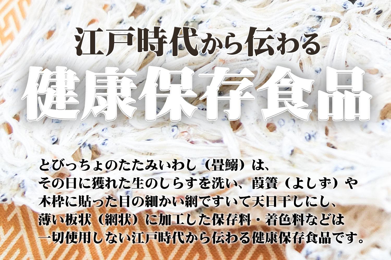 とびっちょのたたみいわし(畳鰯)は、その日に獲れた生のしらすを洗い、葭簀(よしず)や木枠に貼った目の細かい網ですいて天日干しし、薄い板状(網状)に加工した保存料・着色料などは一切使用しない江戸時代から伝わる健康保存食品です。
