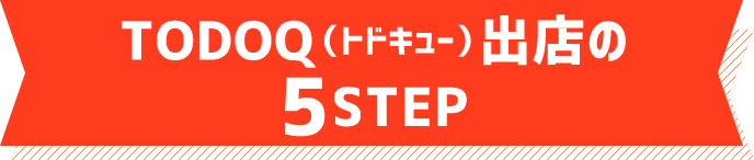 TODOQ (トドキュー) 出店の5STEP