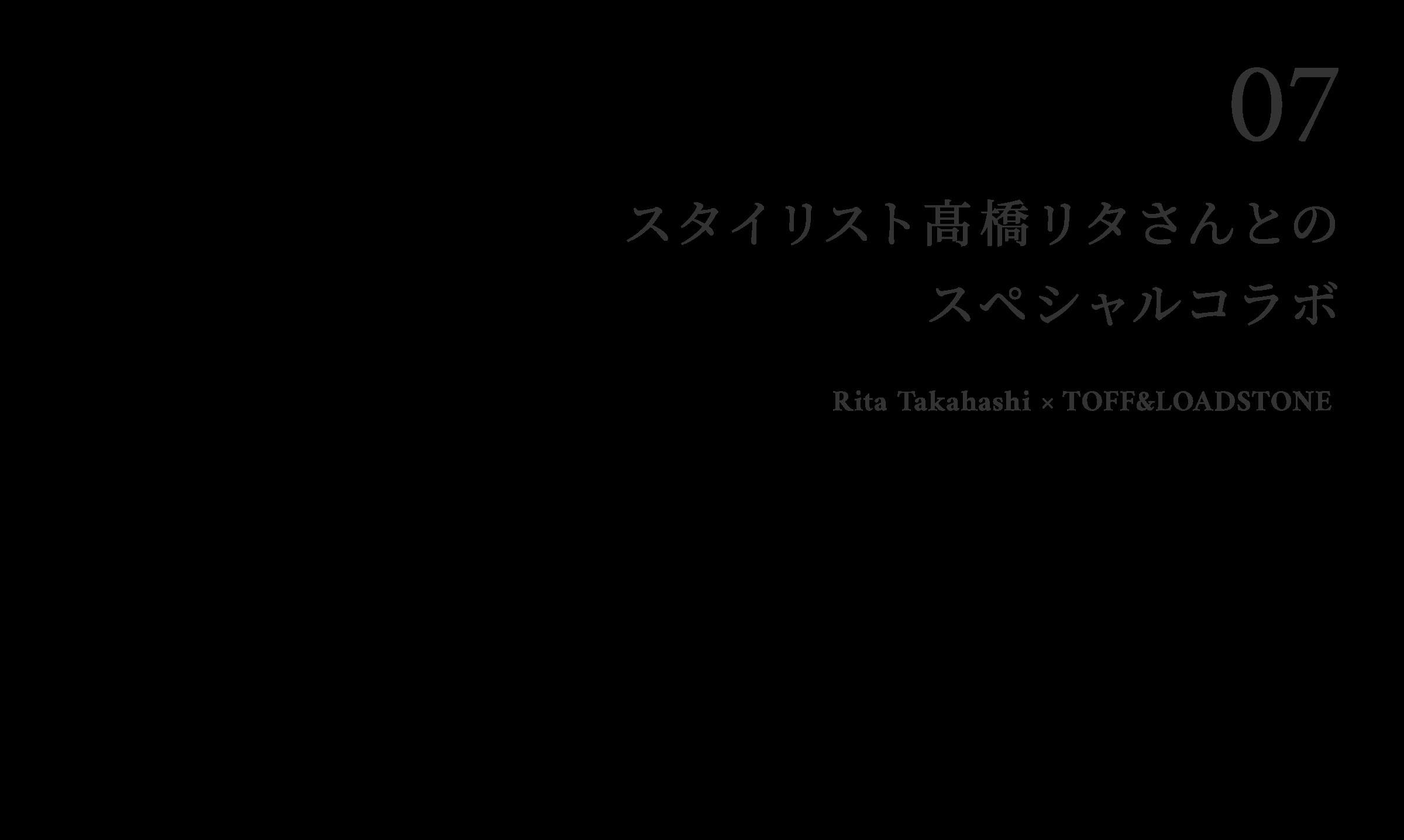 07 スタイリスト�橋リタさんとのコラボアイテム Rita Takahashi ×〈TOFF&LOADSTONE〉