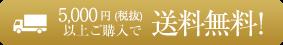 5,000円(税込)以上ご購入で送料無料!