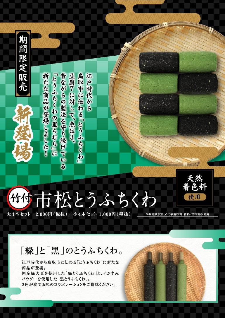 期間限定販売 新登場 竹付市松とうふちくわ 江戸時代から鳥取市に伝わる「とうふちくわ」豆腐7に対して、魚は3。昔ながらの製法を守り続けている「とうふちくわの里ちむわ」に新たな商品が登場しました!「緑」と「黒」のとうふちくわ。江戸時代から鳥取市に伝わる「とうふちくわ」に新たな商品が登場。国産緑大豆を使用した「緑とうふちくわ」と、イカすみパウダーを使用した「黒とうふちくわ」。2色が奏でる味のコラボレーションをご賞味ください。