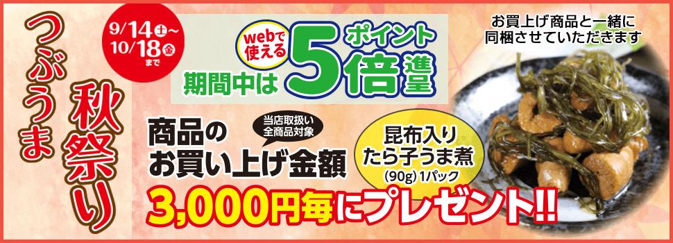 つぶうま秋祭り ポイント5倍&3,000円お買い上げ毎にたら子うま煮1パックプレゼント!!