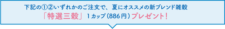 下記の��いずれかのご注文で、夏にオススメの新ブレンド雑穀「特選三穀」1カップ(886円)プレゼント!