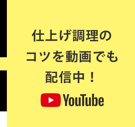 仕上げ調理のコツを動画でも配信中!YouTube動画へのリンク