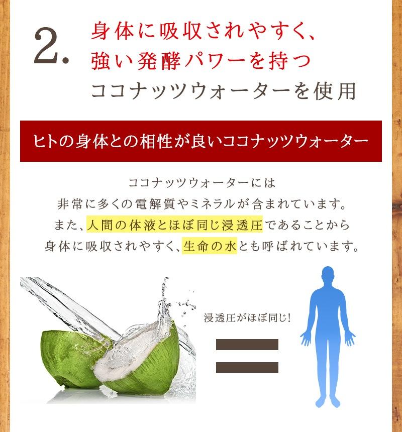 2.身体に吸収されやすく、強い発酵パワーを持つココナッツウォーターを使用。ココナッツ酵素飲料「自然力」は、ヒトの身体との相性の良いココナッツウォーターを使用しています。ココナッツウォーターには、非常に多くの電解質やミネラルが含まれています。また、人間の体液とほぼ同じ浸透圧であることから身体に吸収されやすく、生命の水とも呼ばれています。