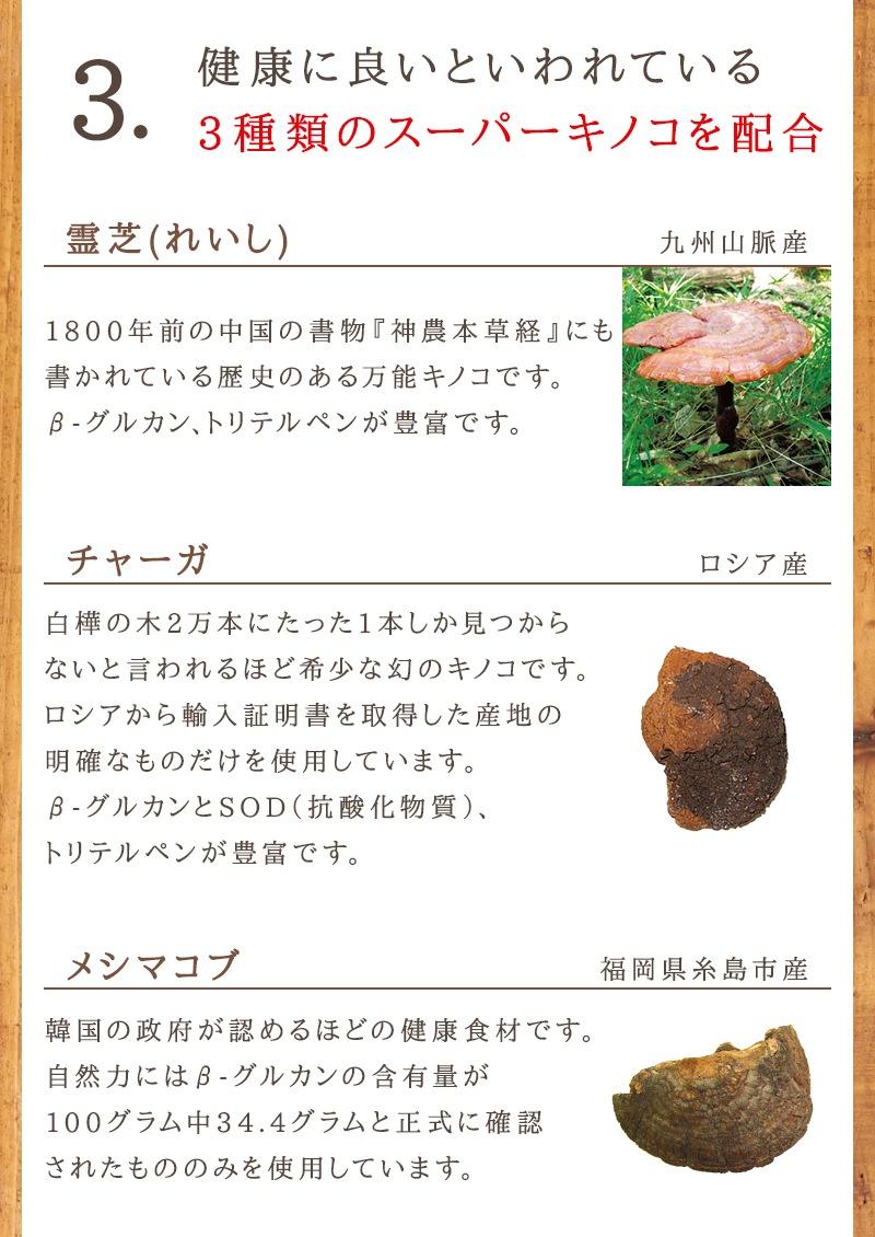 3.健康に良いといわれている3種類のスーパーキノコを配合。βグルカンが豊富な霊芝とチャーガとメシマコブを使用しています。