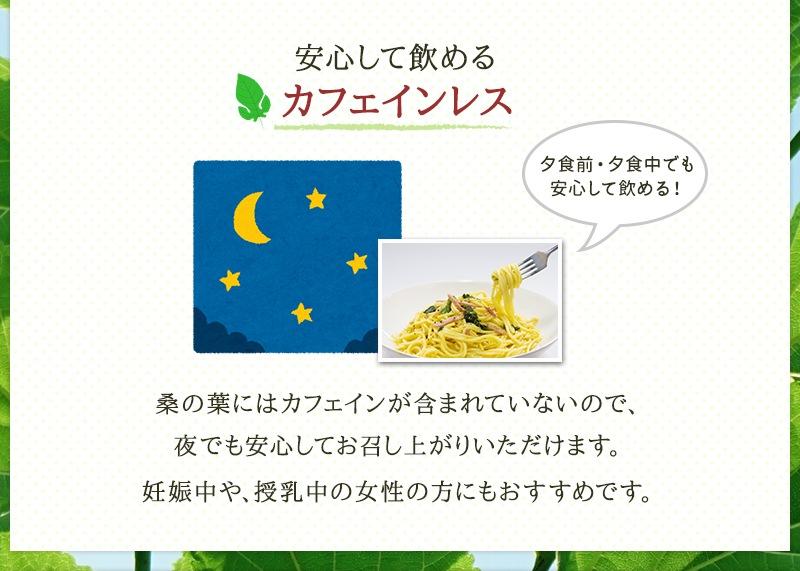 桑の葉にはカフェインが含まれていないので、夜でも安心してお召し上がりいただけます。妊娠中や、授乳中の女性の方にもおすすめです。