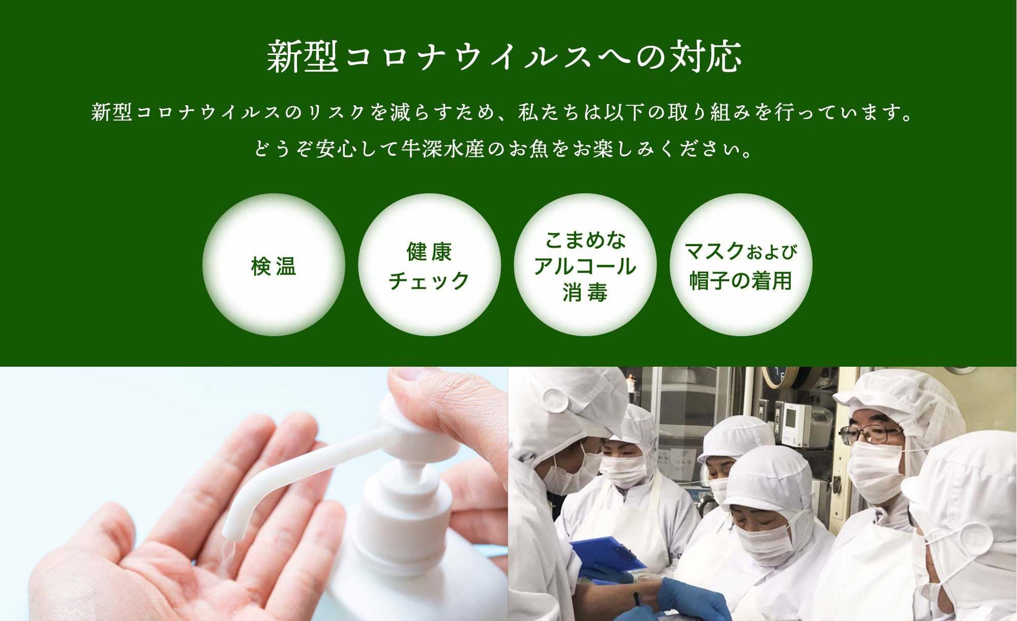 新型コロナウイルスへの対応新型コロナウイルスのリスクを減らすため、私たちは以下の取り組みを行っています。どうぞ安心して牛深水産のお魚をお楽しみください。検温・健康チェック・こまめなアルコール消毒・マスクおよび帽子の着用