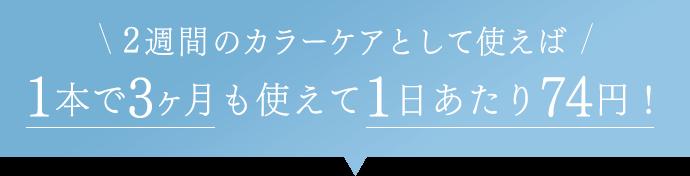2週間のカラーケアとして使えば1本で3ヶ月も使えて1日あたり74円!