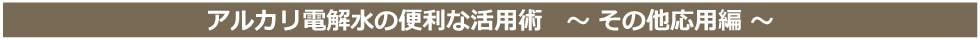 アルカリ電解水の便利な活用術その他応用編