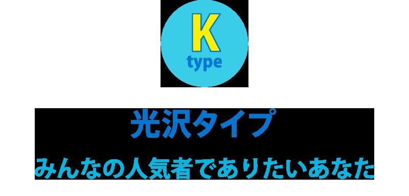 K 光沢タイプ みんなの人気者でありたいあなた