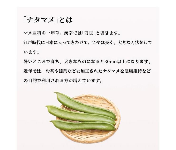 「ナタマメ」とは マメ亜科の一年草。漢字では「刀豆」と書きます。江戸時代に日本に入ってきた豆で、さやは長く、大きな刀状をしています。暑いところで育ち、大きなものになると30cm以上になります。近年では、お茶や錠剤などに加工されたナタマメを健康維持などの目的で利用される方が増えています。