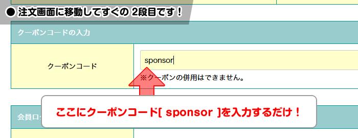 注文画面に移動してすぐの 2段目「クーポンコード」に[sponsor]記入するだけ!