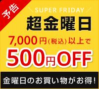 予告!金曜日のお買いものがお得になる超金曜日 7000円(税込)以上のご購入で500円オフ