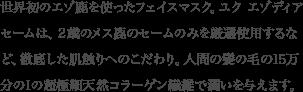 日本で初めてエゾ鹿セームを使ったフェイスマスクの開発に成功。使用するセーム皮は、エゾ鹿の中でも2歳のメス鹿のセームを厳選使用し、人間の髪の毛の15万分の1の超極細コラーゲン繊維で製造。
