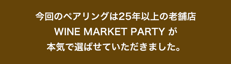 今回のペアリングは25年以上の老舗店 WINE MARKET PARTY が本気で選ばせていただきました。