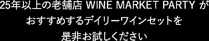 25年以上の老舗店 WINE MARKET PARTY が おすすめするデイリーワインセットを是非お試しください